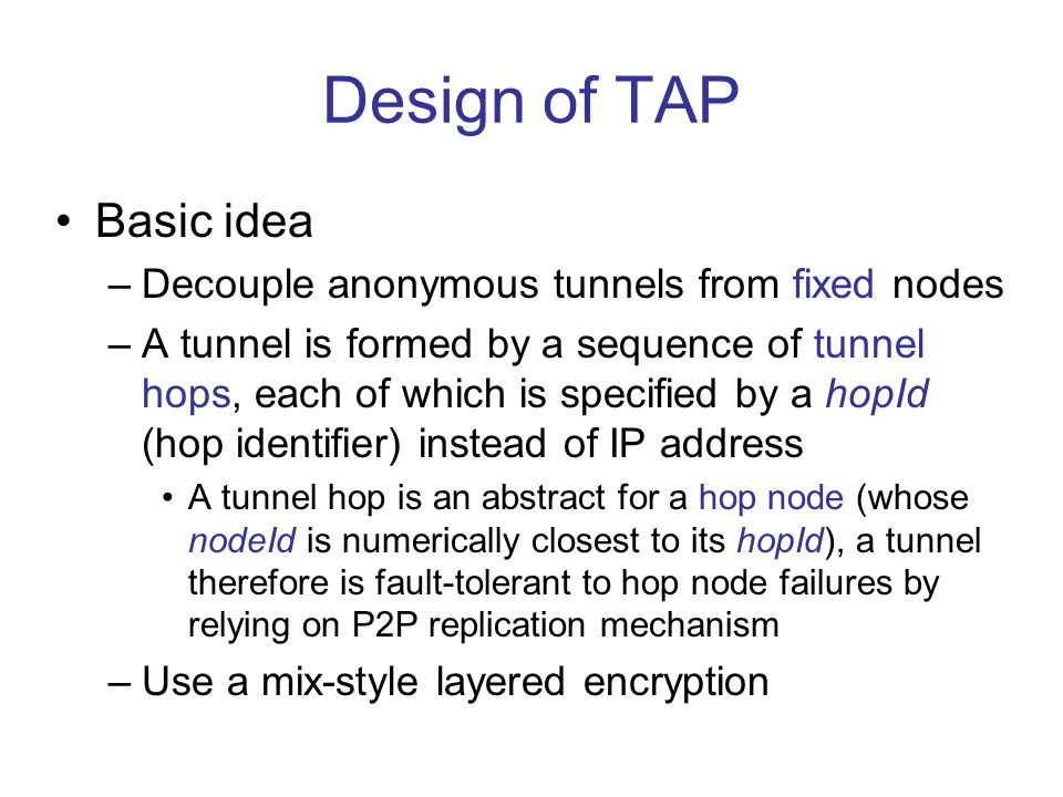 Tunneling Performance Transfer a 2Mb file in a P2P system ranging from 100 to 10000 nodes: (1) overt: rely on P2P routing without any anonymous tunneling mechanism (2) TAP_basic: using TAP' basic tunneling mechanism (3) TAP_opt: using TAP's enhanced scheme (4) l: tunnel length --- TAP's basic tunneling introduces big overhead in file transferring --- a longer tunnel length introduces bigger overhead --- TAP's enhanced scheme reduces overhead significantly