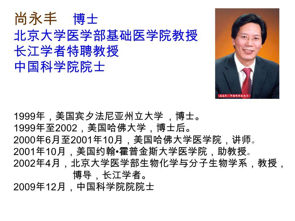 尚永丰 博士 北京大学医学部基础医学院教授 长江学者特聘教授 中国科学院院士 1999 年,美国宾夕法尼亚州立大学 ,博士。 1999 年至 2002 ,美国哈佛大学,博士后。 2000 年 6 月至 2001 年 10 月,美国哈佛大学医学院,讲师 。 2001 年 10 月,美国约翰 霍普金斯大学医学院,助教授 。 2002 年 4 月,北京大学医学部生物化学与分子生物学系,教授, 博导,长江学者。 2009 年 12 月,中国科学院院院士