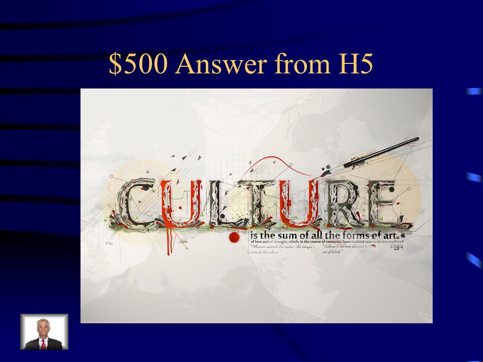 $500 Question from H5 A total way of life of a people or society
