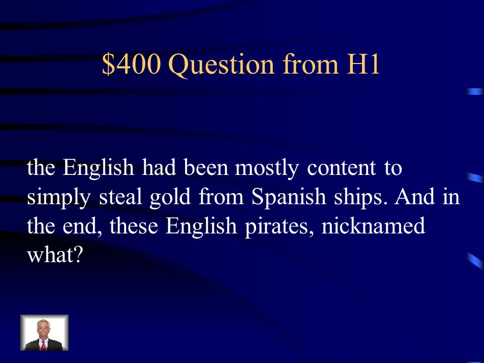 $400 Question from H1 the English had been mostly content to simply steal gold from Spanish ships.