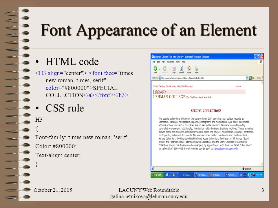 October 21, 2005LACUNY Web Roundtable galina.letnikova@lehman.cuny.edu 3 Font Appearance of an Element HTML code SPECIAL COLLECTION CSS rule H3 { Font