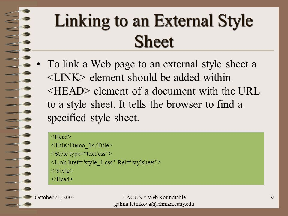 October 21, 2005LACUNY Web Roundtable galina.letnikova@lehman.cuny.edu 9 Linking to an External Style Sheet To link a Web page to an external style sheet a element should be added within element of a document with the URL to a style sheet.