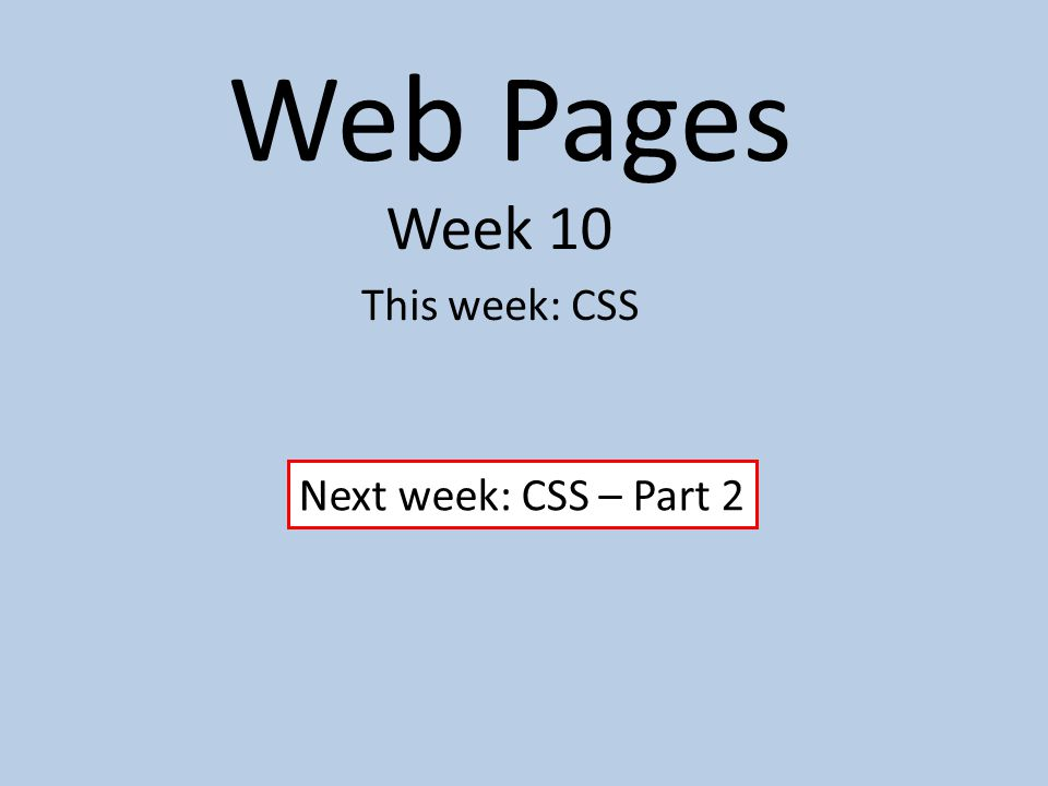 Web Pages Week 10 This week: CSS Next week: CSS – Part 2