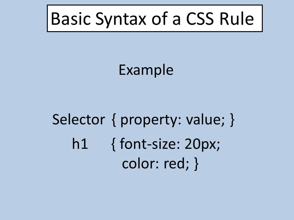 Basic Syntax of a CSS Rule Selector{ property: value; } Example { font-size: 20px; color: red; } h1