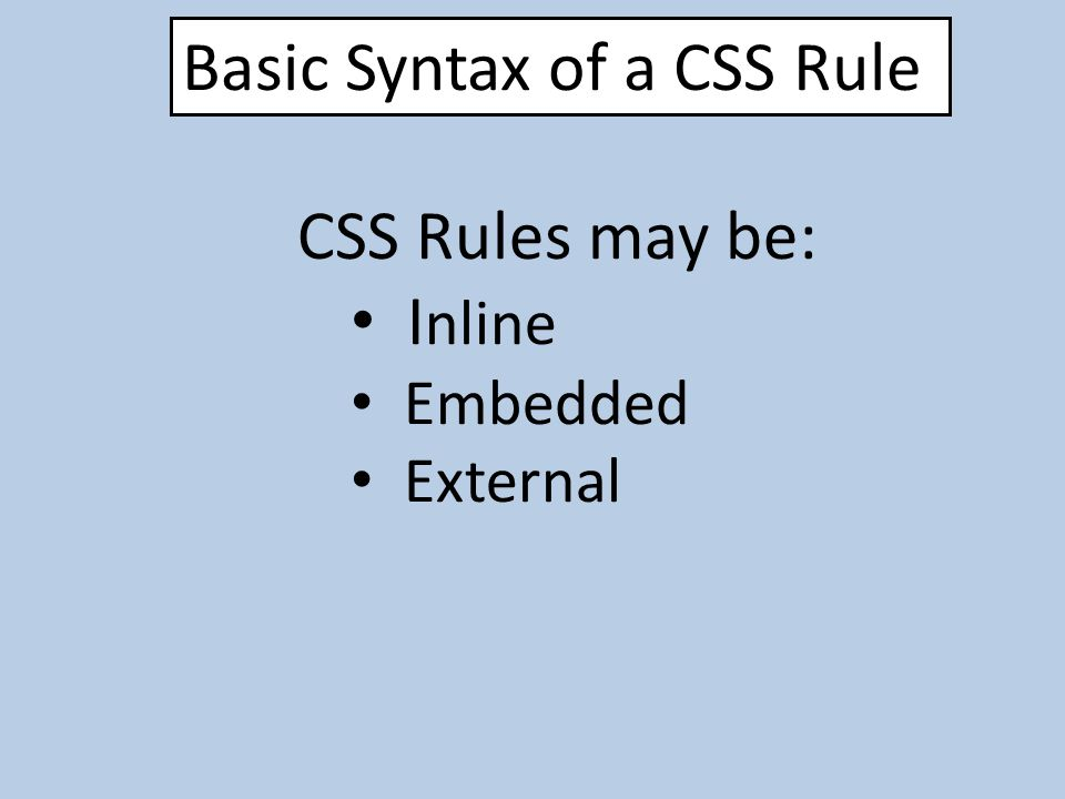 Basic Syntax of a CSS Rule CSS Rules may be: I nline Embedded External