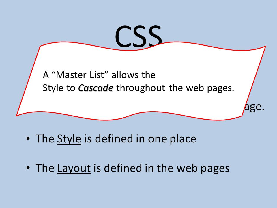 CSS CSS = Cascading Style Sheets. Separates the style and the layout of a web page.