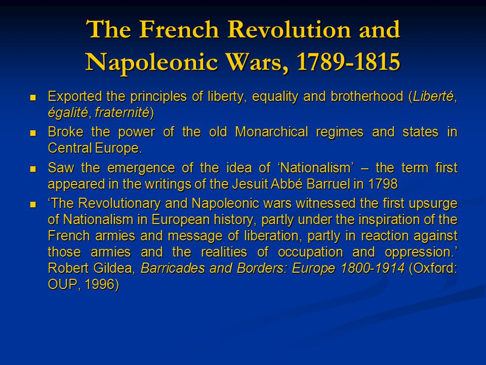 The French Revolution and Napoleonic Wars, 1789-1815 Exported the principles of liberty, equality and brotherhood (Liberté, égalité, fraternité) Exported the principles of liberty, equality and brotherhood (Liberté, égalité, fraternité) Broke the power of the old Monarchical regimes and states in Central Europe.