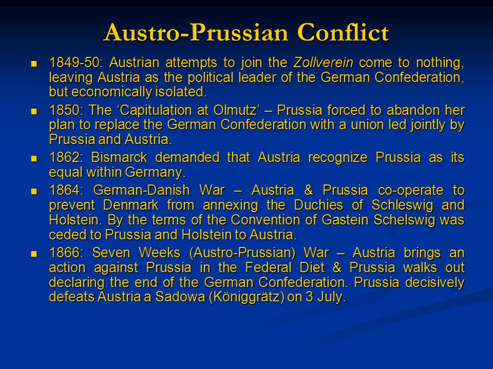 Austro-Prussian Conflict 1849-50: Austrian attempts to join the Zollverein come to nothing, leaving Austria as the political leader of the German Confederation, but economically isolated.