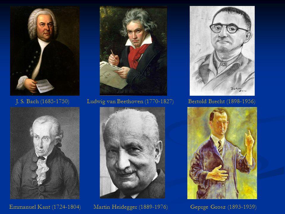 J. S. Bach (1685-1750) Ludwig van Beethoven (1770-1827) Bertold Brecht (1898-1956) Emmanuel Kant (1724-1804) Martin Heidegger (1889-1976) Geprge Grosz