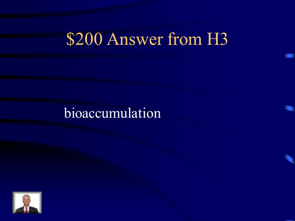 $200 Question from H3 This is a process in which a substance builds up in an organism from the surrounding air, water or consumption of organisms that already have the substance that is being accumulated.