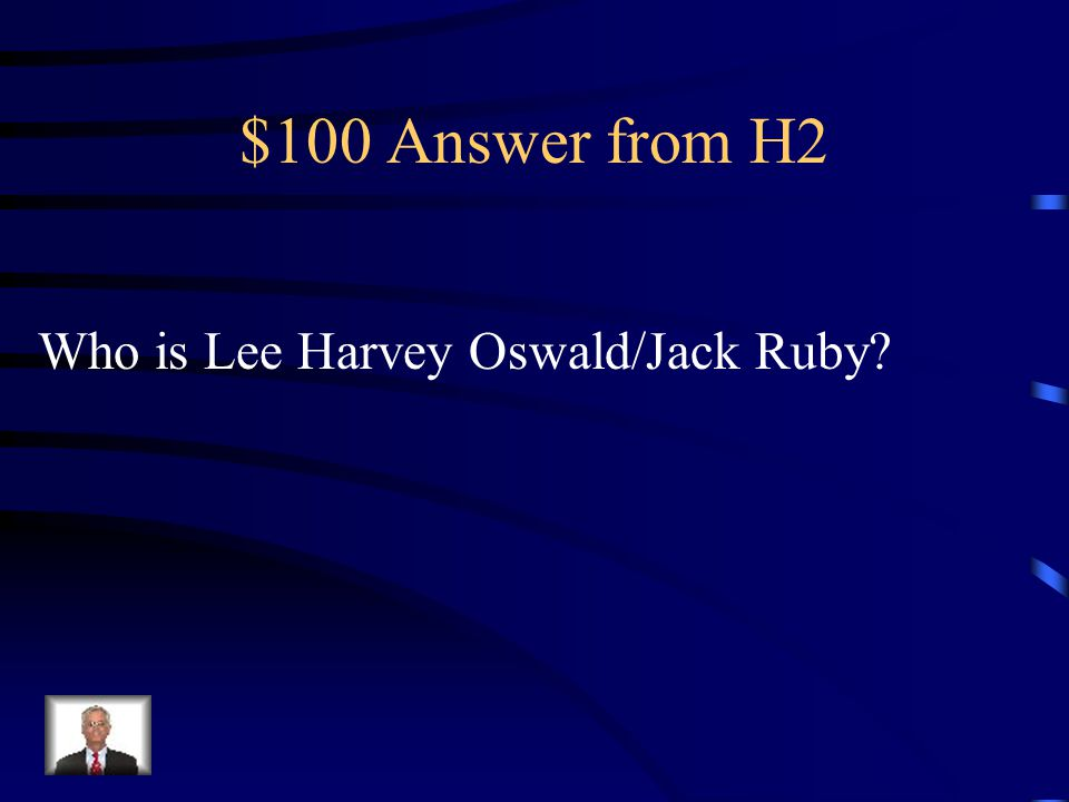 $100 Question from H2 _________ assassinated JFK and he was killed by ___________.