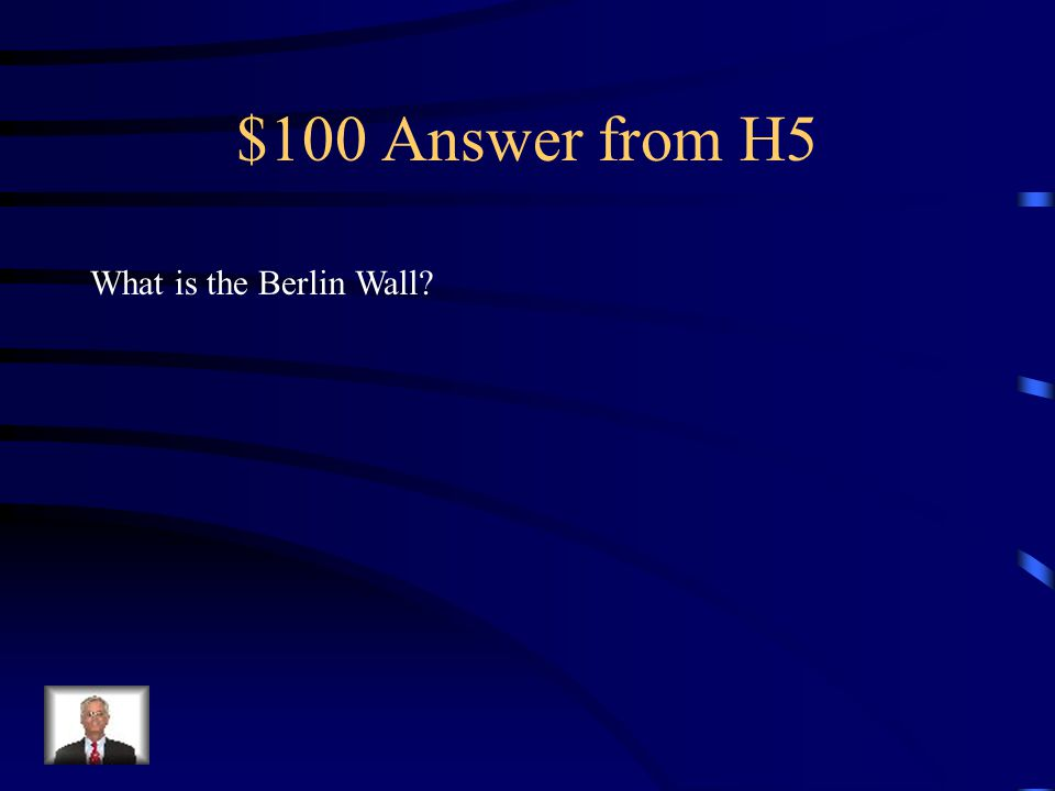 $100 Question from H5 This was constructed to keep East Berliners from fleeing into West Berlin.