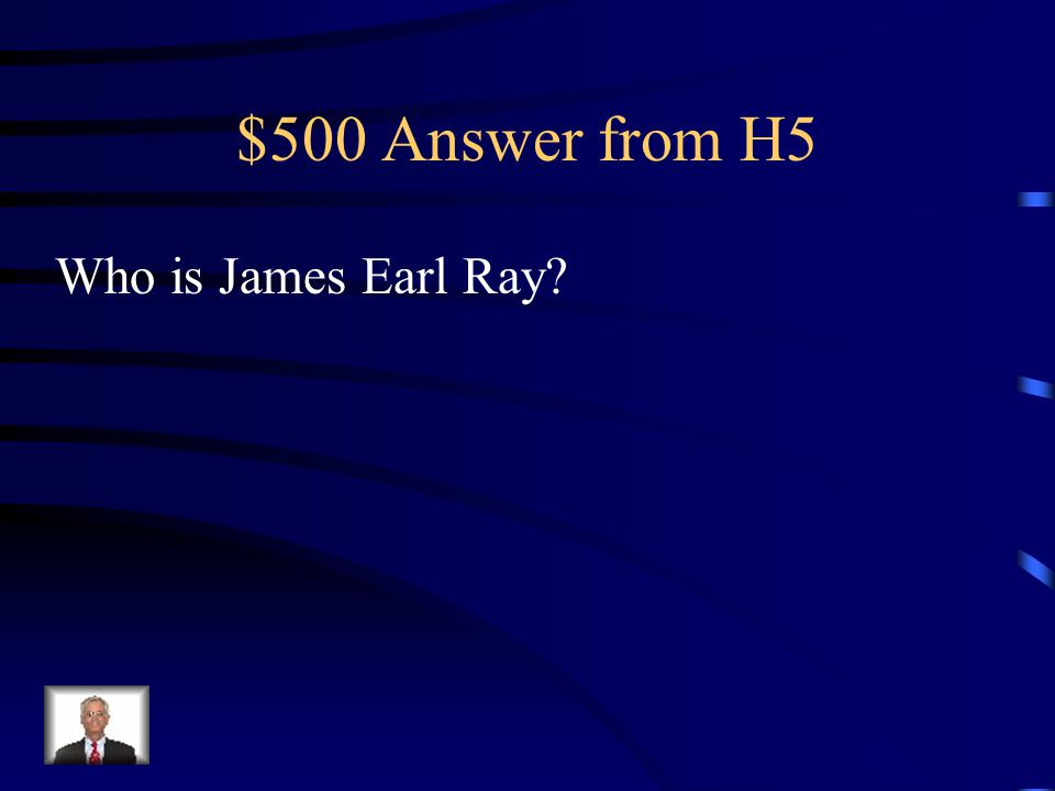 $500 Question from H5 This person assassinated Martin Luther King Jr.