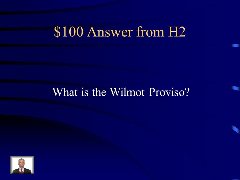 $100 Question from H2 The proposal that wanted to ban Slavery from the territories acquired From the Mexican Cession.