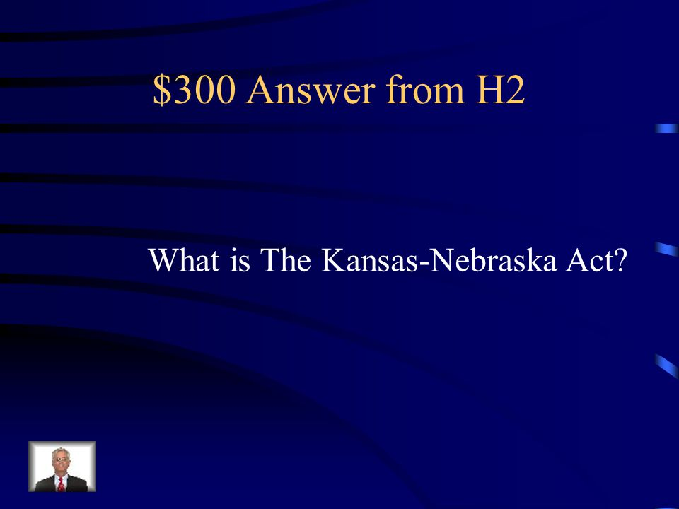 $300 Question from H2 The act that allowed residents of a Territory to vote to be free or slave.