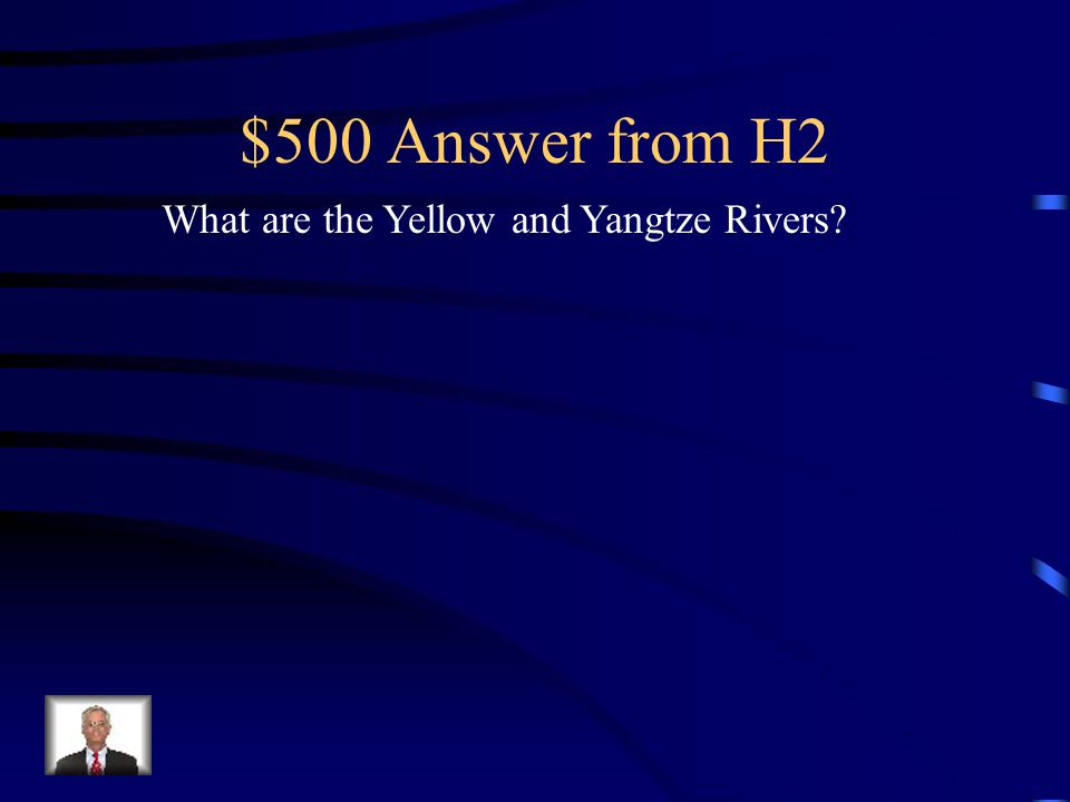 $500 Question from H2 These are the rivers in which Ancient China was founded.