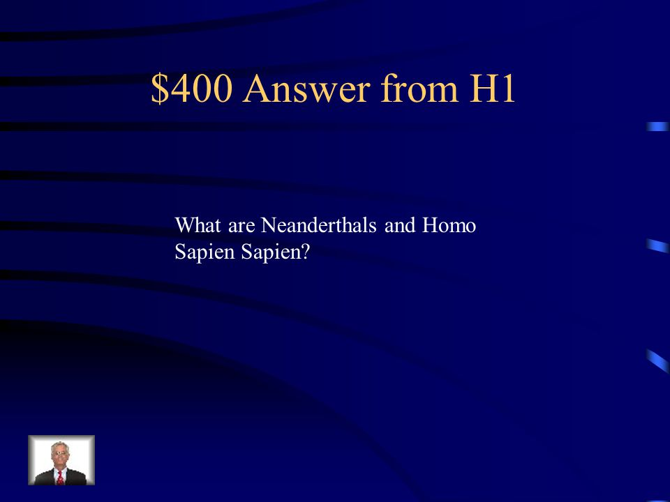 $400 Answer from H1 What are Neanderthals and Homo Sapien Sapien?