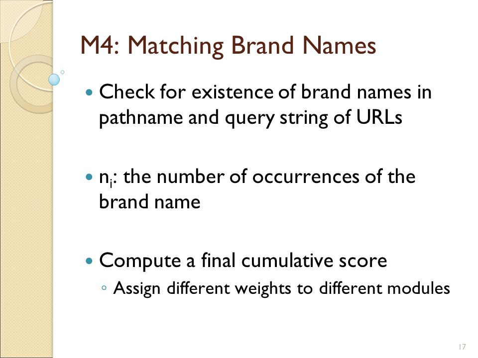 17 M4: Matching Brand Names Check for existence of brand names in pathname and query string of URLs n i : the number of occurrences of the brand name Compute a final cumulative score ◦ Assign different weights to different modules