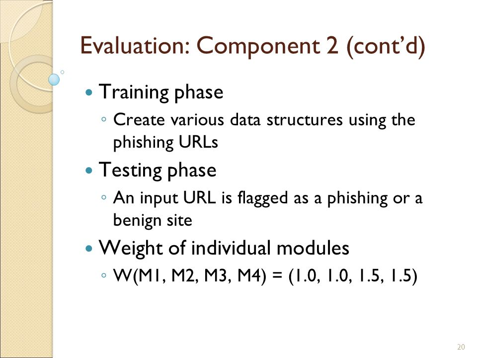 20 Evaluation: Component 2 (cont'd) Training phase ◦ Create various data structures using the phishing URLs Testing phase ◦ An input URL is flagged as a phishing or a benign site Weight of individual modules ◦ W(M1, M2, M3, M4) = (1.0, 1.0, 1.5, 1.5)