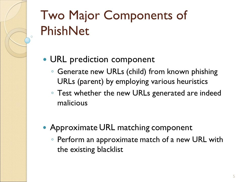 5 Two Major Components of PhishNet URL prediction component ◦ Generate new URLs (child) from known phishing URLs (parent) by employing various heuristics ◦ Test whether the new URLs generated are indeed malicious Approximate URL matching component ◦ Perform an approximate match of a new URL with the existing blacklist