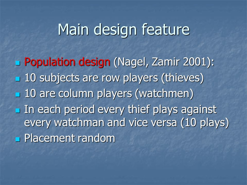 Main design feature Population design (Nagel, Zamir 2001): Population design (Nagel, Zamir 2001): 10 subjects are row players (thieves) 10 subjects are row players (thieves) 10 are column players (watchmen) 10 are column players (watchmen) In each period every thief plays against every watchman and vice versa (10 plays) In each period every thief plays against every watchman and vice versa (10 plays) Placement random Placement random