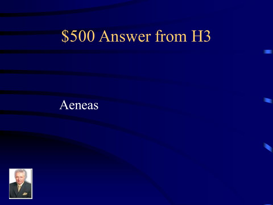 $500 Question from H3 He was one of the only survivors of the sack of Troy and then founded what would one day be Rome.