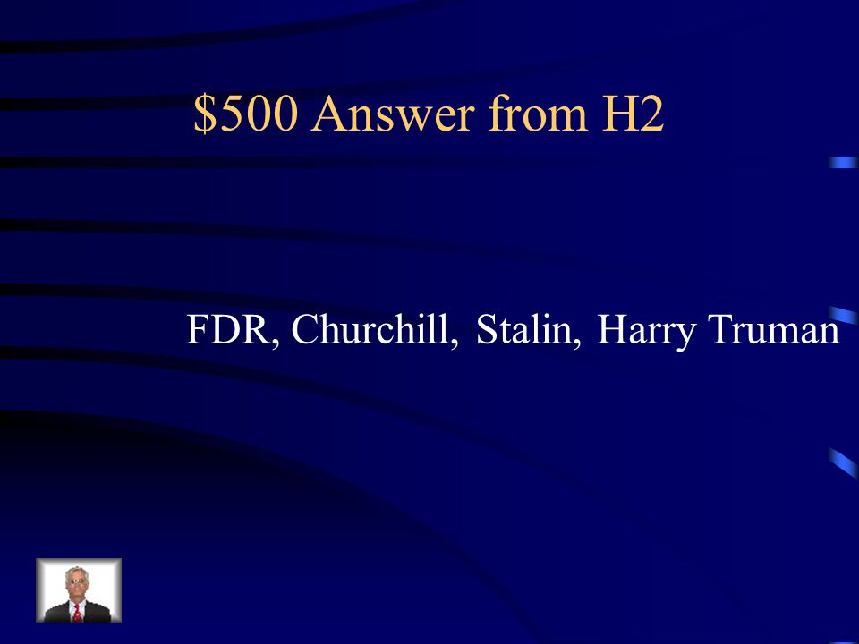 $500 Question from H2 Name four leaders from the allied powers in World War Two