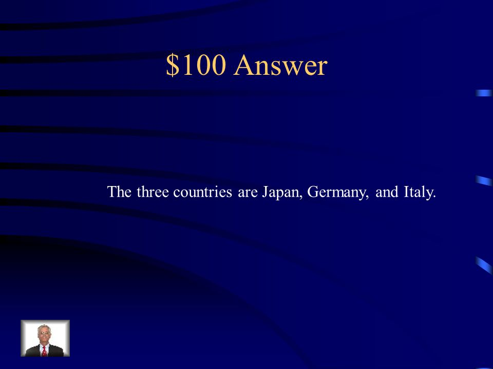 $100 Question Name three countries from the Axis Powers