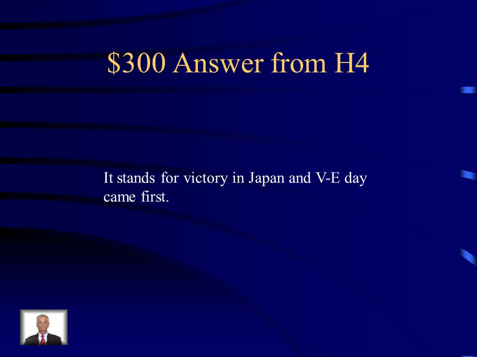 $300 Question from H4 What did V-J day stand for and which came first V-E day or V-J day