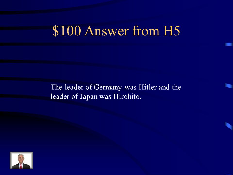 $100 Question from H5 Name the leader of Germany and the leader of Japan.