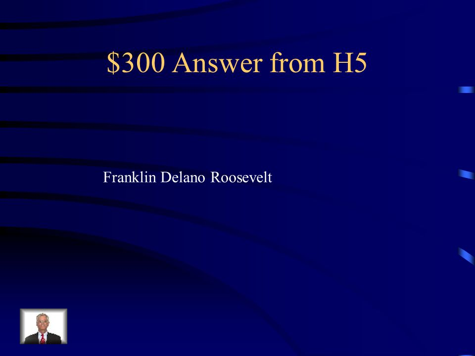 $300 Question from H5 Name the leader of the U.S at the beginning of World War Two.