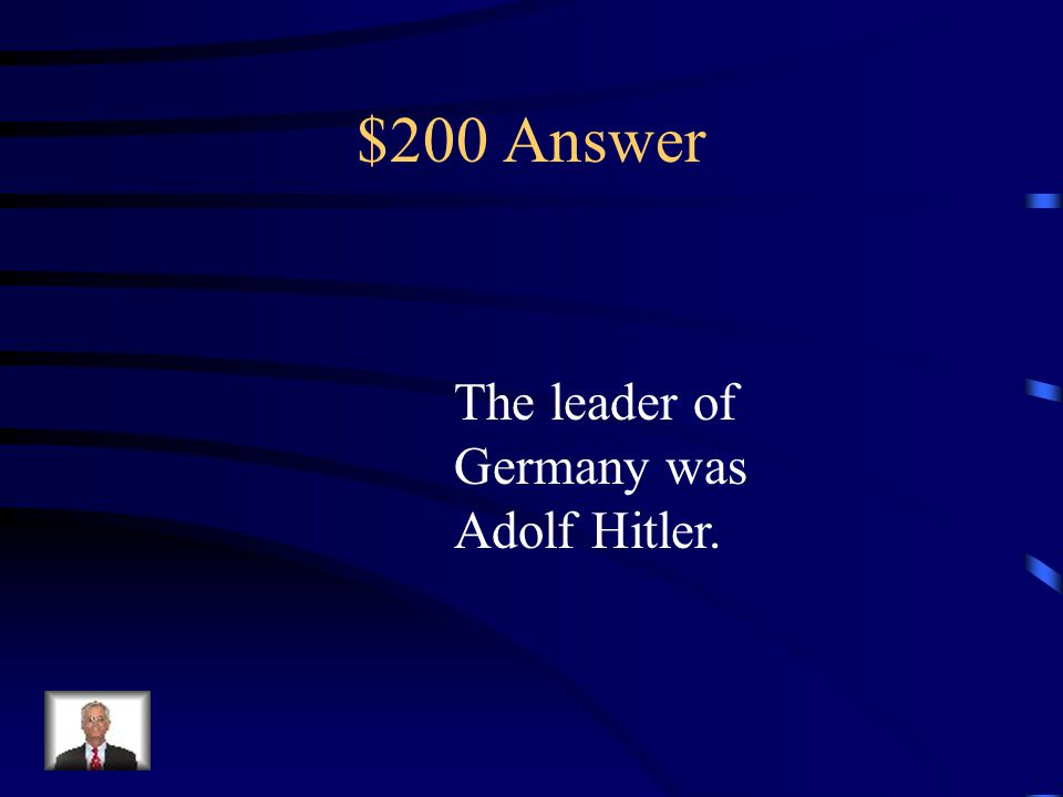 $200 Question Who was the leader of Germany during World War two