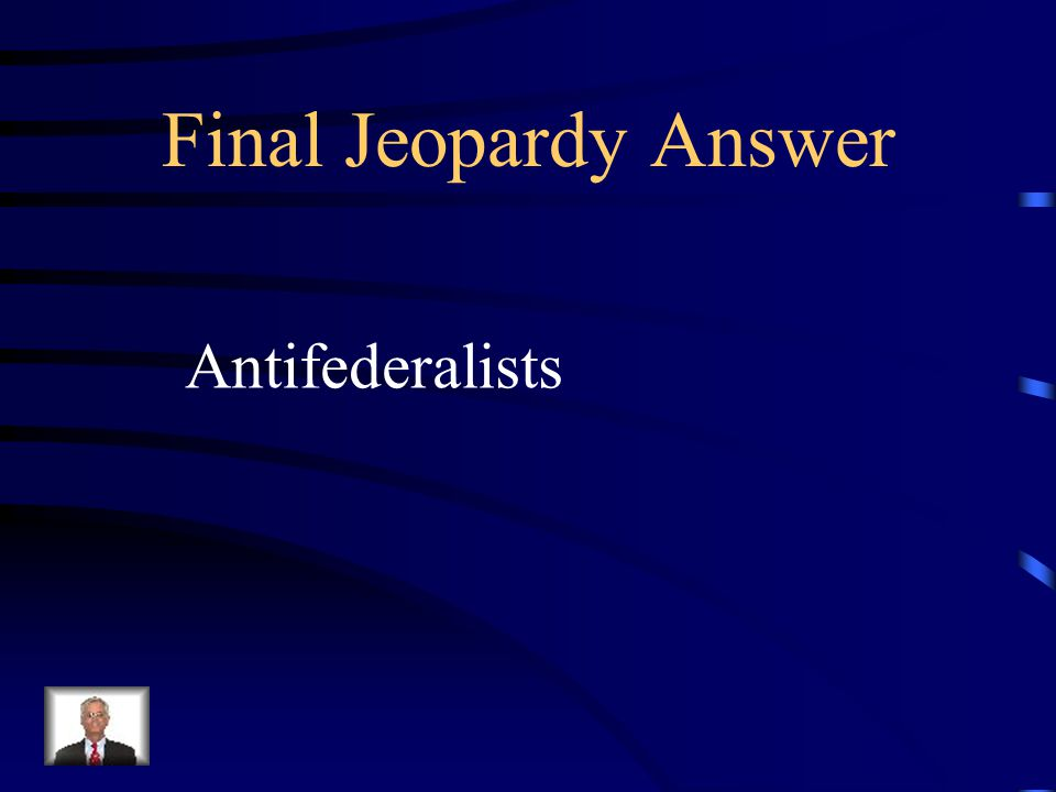 Final Jeopardy Those against ratification of the Constitution?