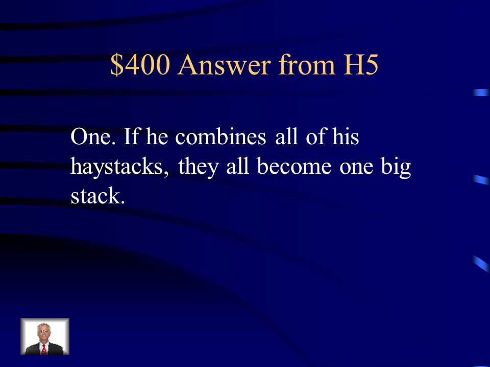 $400 Question from H5 If a farmer has 5 haystacks in one field and 4 haystacks in the other field, how many haystacks would he have if he combined them all in the center field?