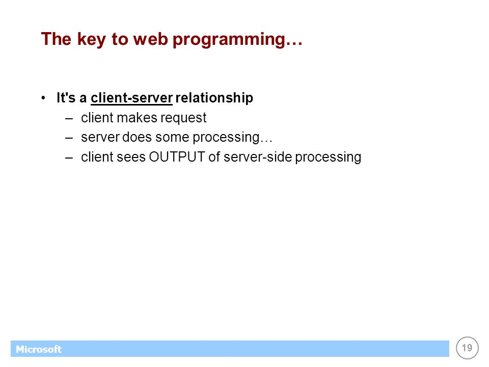 19 Microsoft The key to web programming… It's a client-server relationship –client makes request –server does some processing… –client sees OUTPUT of