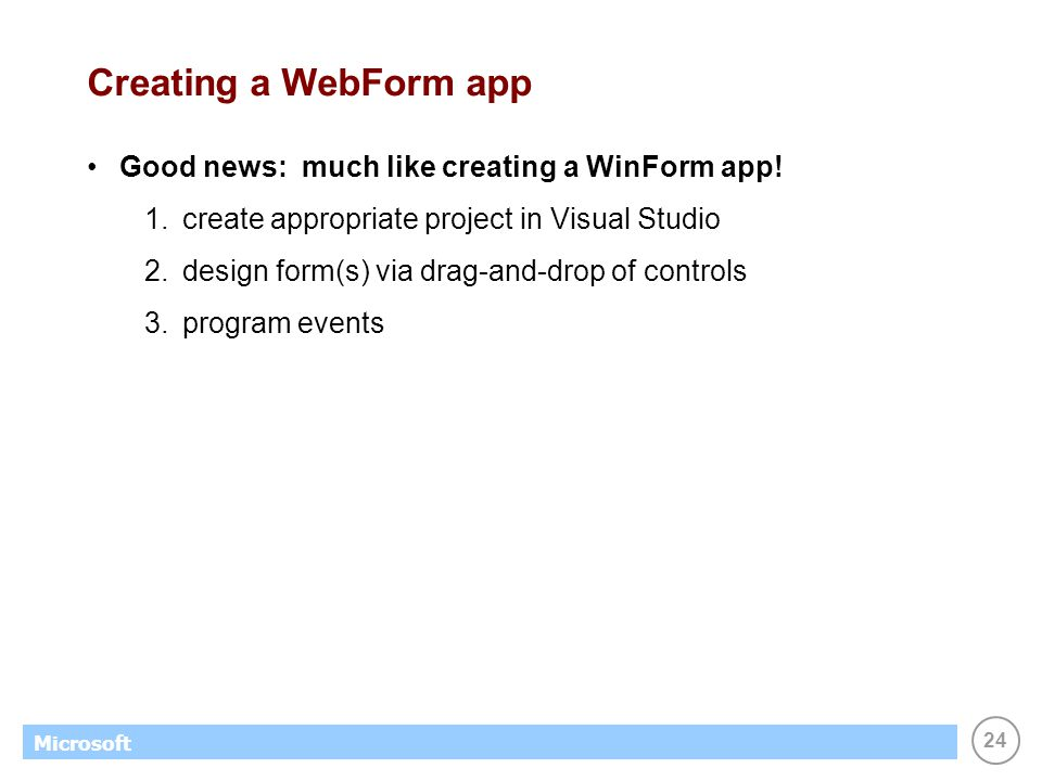 24 Microsoft Creating a WebForm app Good news: much like creating a WinForm app! 1.create appropriate project in Visual Studio 2.design form(s) via dr