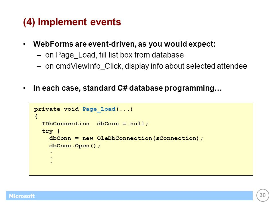 30 Microsoft (4) Implement events WebForms are event-driven, as you would expect: –on Page_Load, fill list box from database –on cmdViewInfo_Click, di