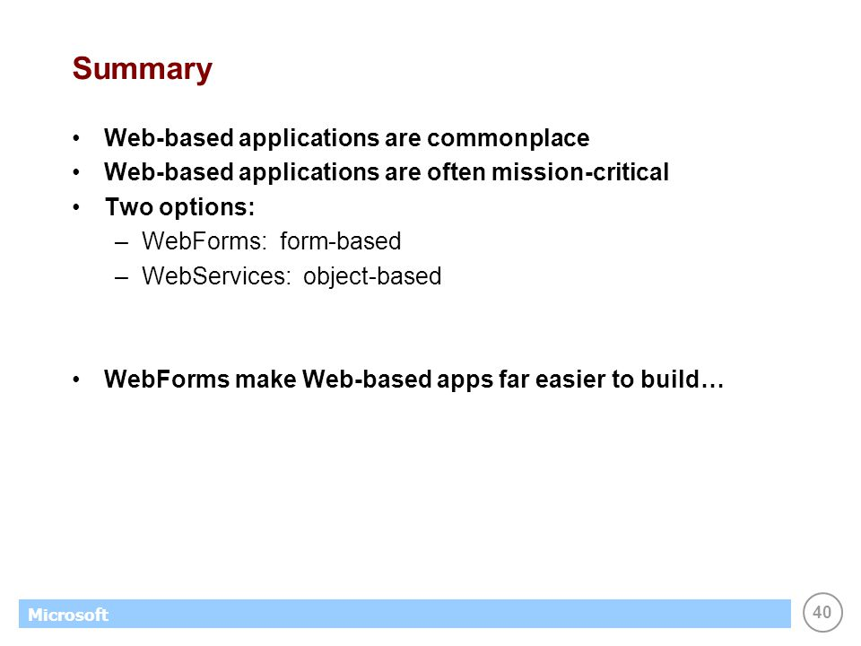 40 Microsoft Summary Web-based applications are commonplace Web-based applications are often mission-critical Two options: –WebForms: form-based –WebS