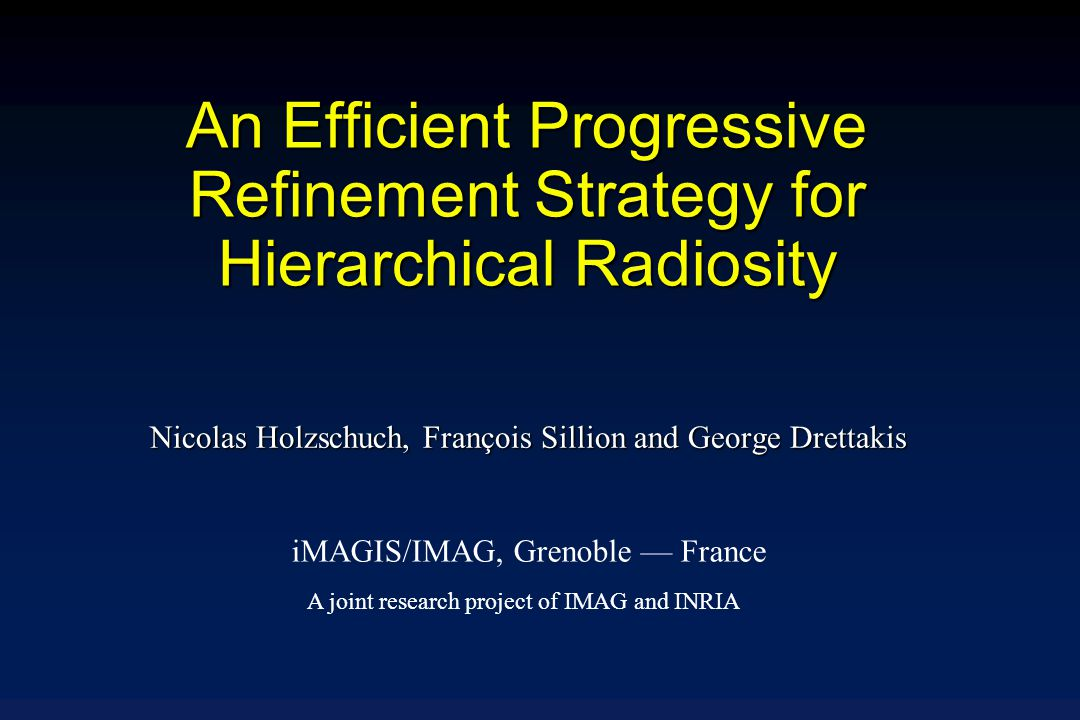 An Efficient Progressive Refinement Strategy for Hierarchical Radiosity Nicolas Holzschuch, François Sillion and George Drettakis iMAGIS/IMAG, Grenoble — France A joint research project of IMAG and INRIA
