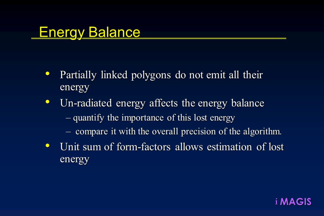 MAGISi Energy Balance Partially linked polygons do not emit all their energy Partially linked polygons do not emit all their energy Un-radiated energy affects the energy balance Un-radiated energy affects the energy balance –quantify the importance of this lost energy – compare it with the overall precision of the algorithm.