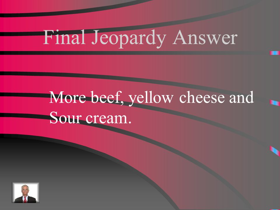 Final Jeopardy What does Americanized Mexican-food have in it?