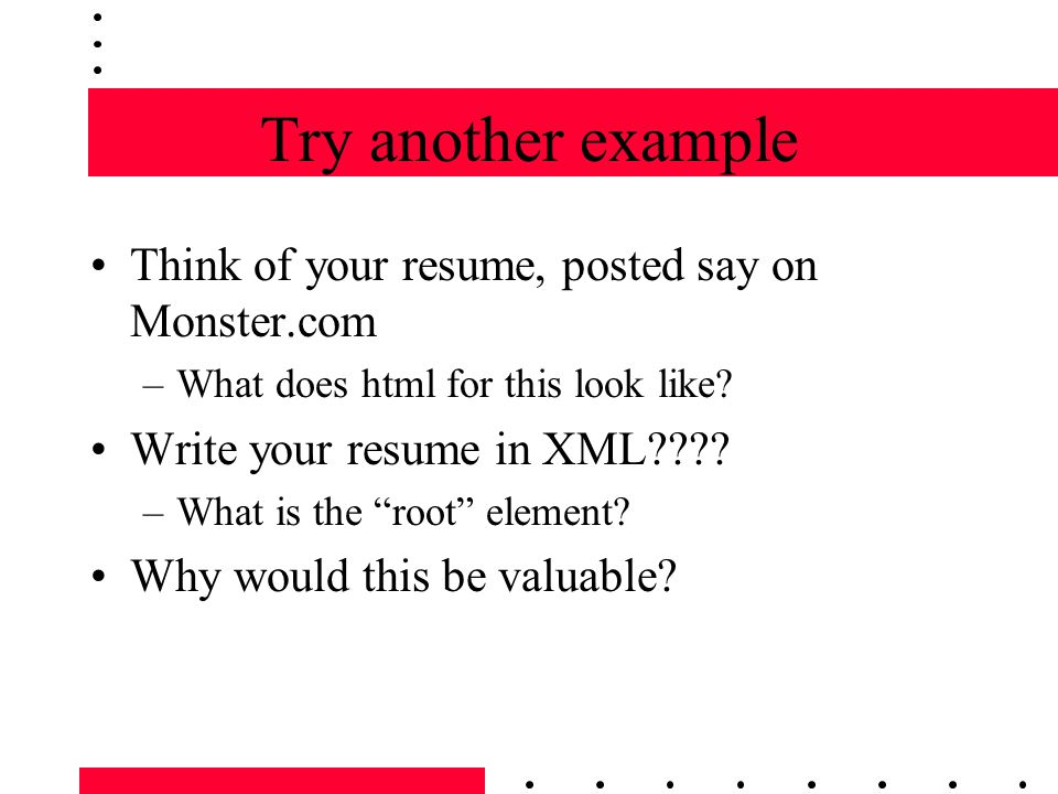 Try another example Think of your resume, posted say on Monster.com –What does html for this look like.
