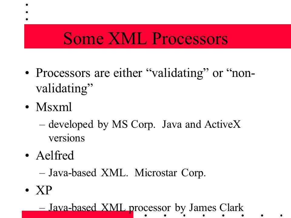 Some XML Processors Processors are either validating or non- validating Msxml –developed by MS Corp.