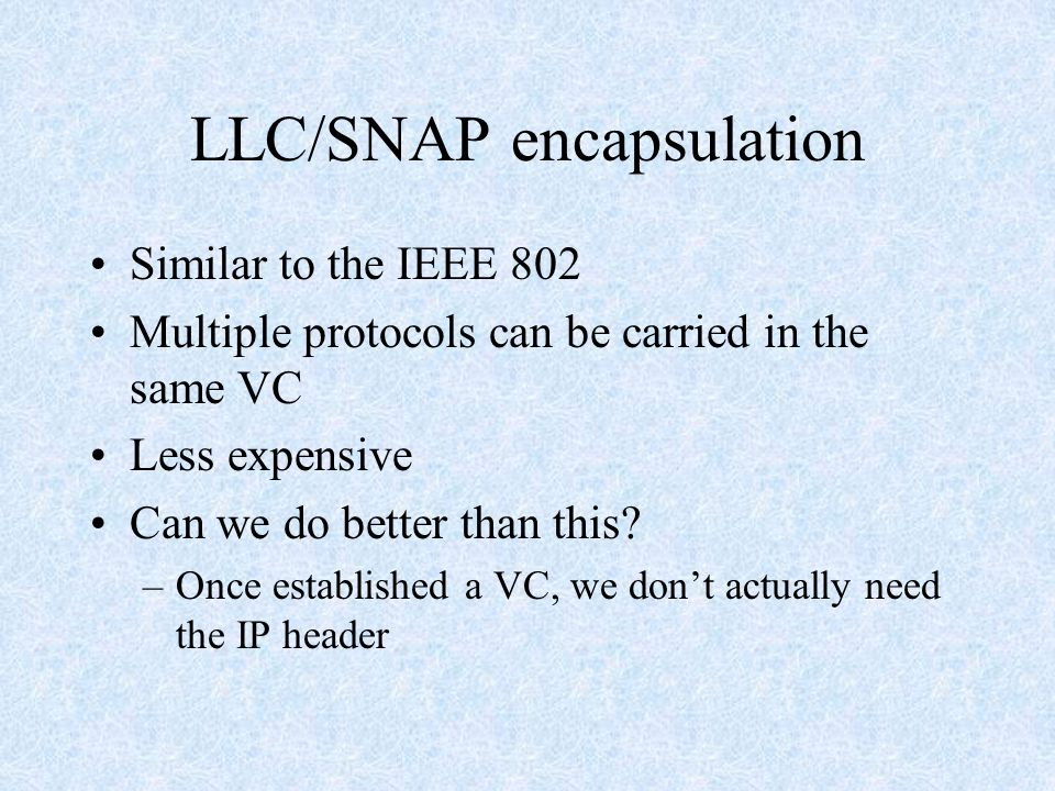 LLC/SNAP encapsulation Similar to the IEEE 802 Multiple protocols can be carried in the same VC Less expensive Can we do better than this.