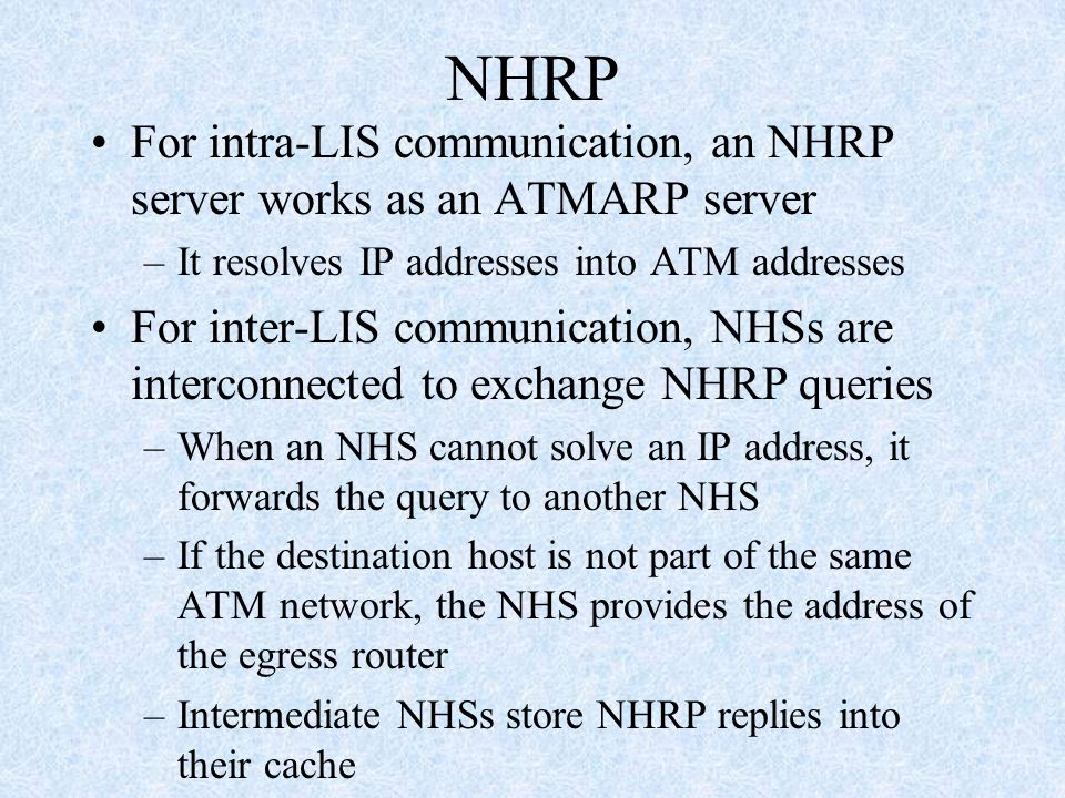 NHRP For intra-LIS communication, an NHRP server works as an ATMARP server –It resolves IP addresses into ATM addresses For inter-LIS communication, NHSs are interconnected to exchange NHRP queries –When an NHS cannot solve an IP address, it forwards the query to another NHS –If the destination host is not part of the same ATM network, the NHS provides the address of the egress router –Intermediate NHSs store NHRP replies into their cache