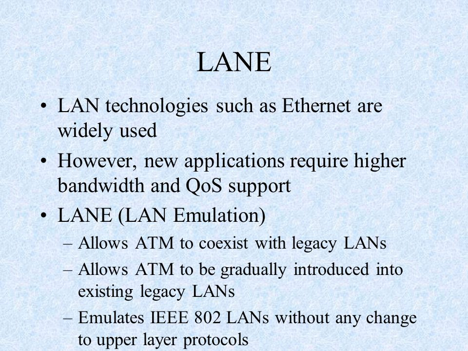 LANE LAN technologies such as Ethernet are widely used However, new applications require higher bandwidth and QoS support LANE (LAN Emulation) –Allows ATM to coexist with legacy LANs –Allows ATM to be gradually introduced into existing legacy LANs –Emulates IEEE 802 LANs without any change to upper layer protocols