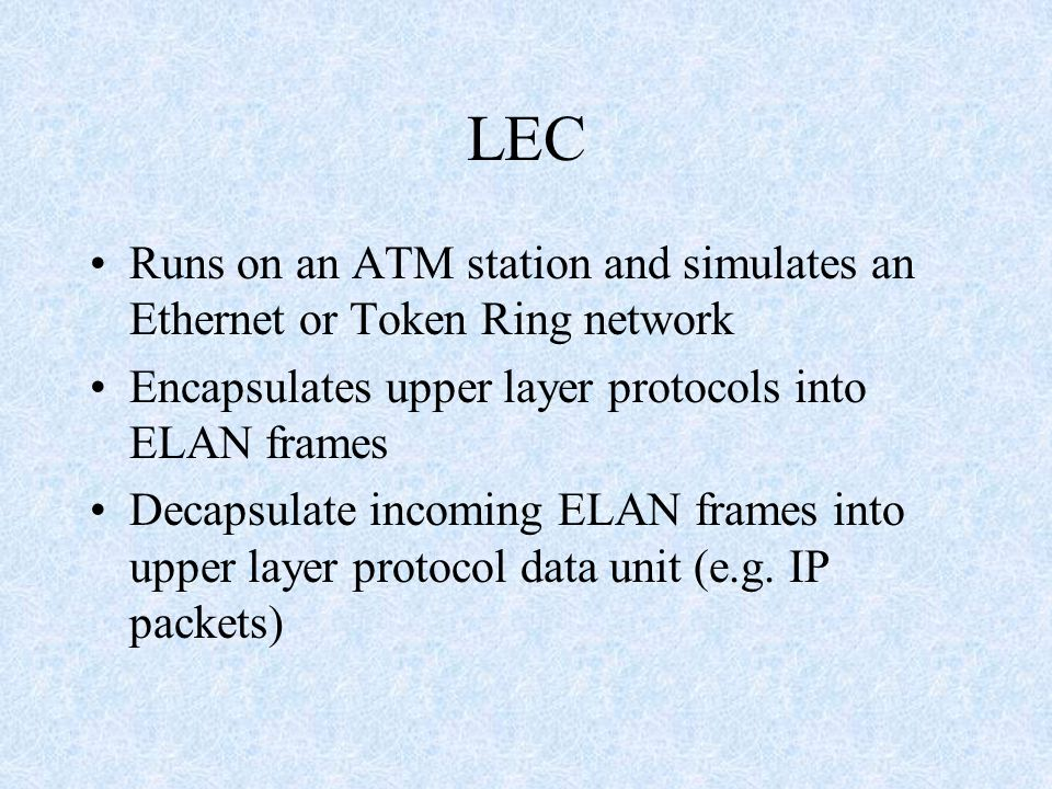 LEC Runs on an ATM station and simulates an Ethernet or Token Ring network Encapsulates upper layer protocols into ELAN frames Decapsulate incoming EL