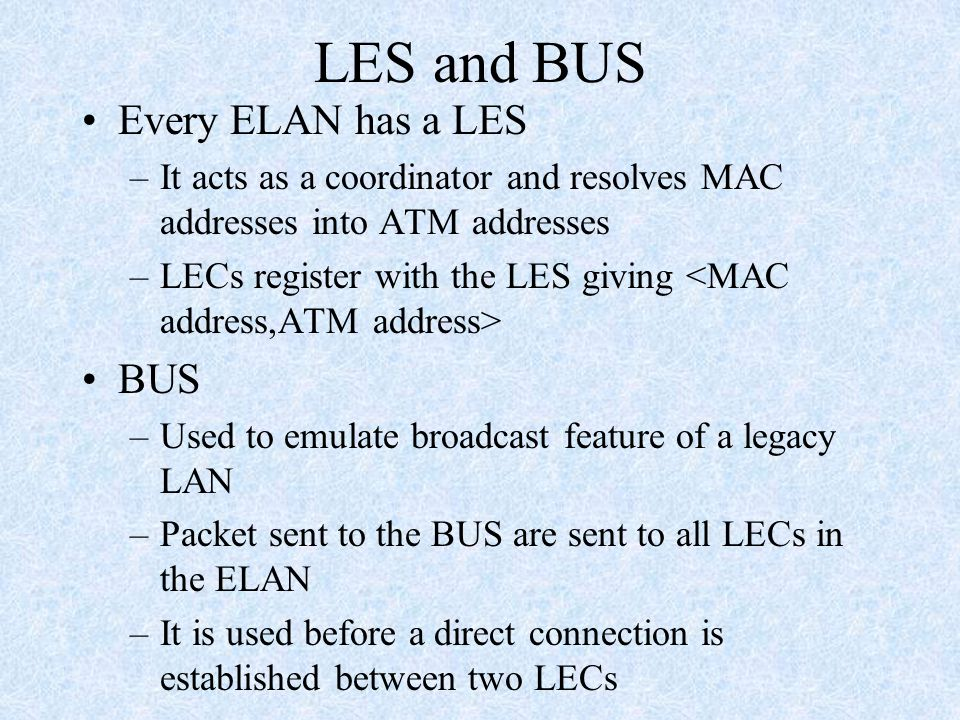 LES and BUS Every ELAN has a LES –It acts as a coordinator and resolves MAC addresses into ATM addresses –LECs register with the LES giving BUS –Used to emulate broadcast feature of a legacy LAN –Packet sent to the BUS are sent to all LECs in the ELAN –It is used before a direct connection is established between two LECs
