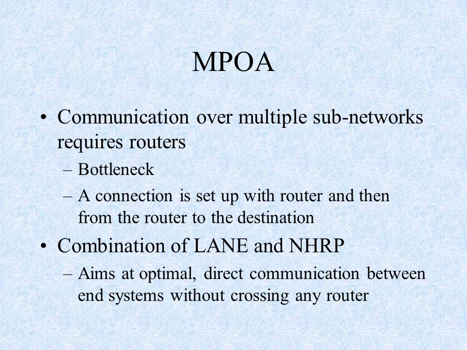 MPOA Communication over multiple sub-networks requires routers –Bottleneck –A connection is set up with router and then from the router to the destination Combination of LANE and NHRP –Aims at optimal, direct communication between end systems without crossing any router