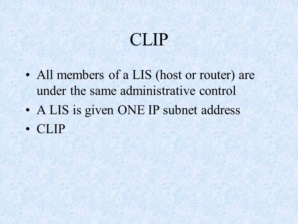 CLIP All members of a LIS (host or router) are under the same administrative control A LIS is given ONE IP subnet address CLIP